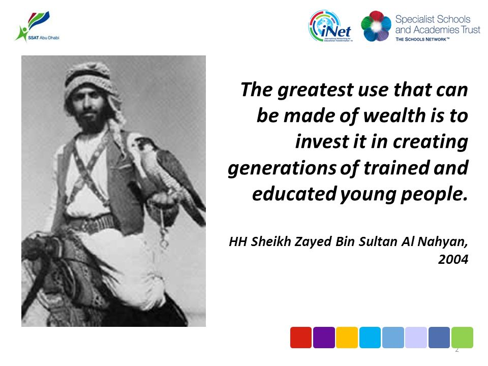 The greatest use that can be made of wealth is to invest it in creating generations of trained and educated young people. HH Sheikh Zayed Bin Sultan A