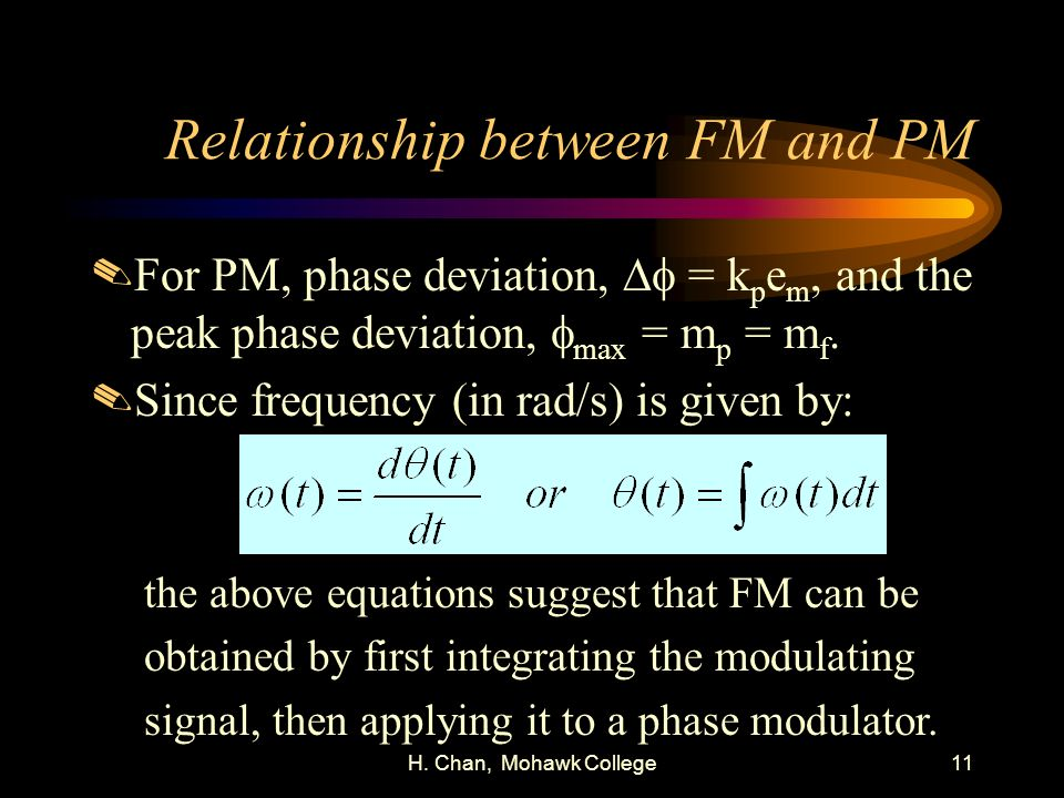 H. Chan, Mohawk College11 Relationship between FM and PM For PM, phase deviation, = k p e m, and the peak phase deviation, max = m p = m f..Since freq