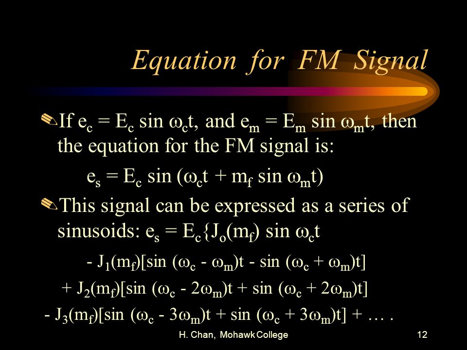 H. Chan, Mohawk College12 Equation for FM Signal If e c = E c sin c t, and e m = E m sin m t, then the equation for the FM signal is: e s = E c sin (