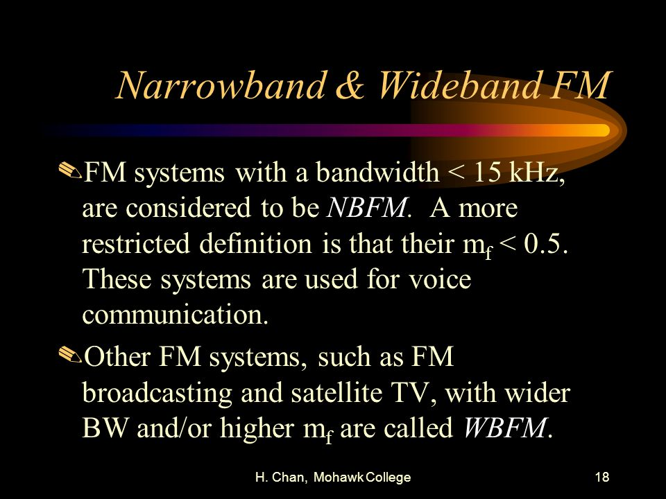 H. Chan, Mohawk College18 Narrowband & Wideband FM.FM systems with a bandwidth < 15 kHz, are considered to be NBFM. A more restricted definition is th
