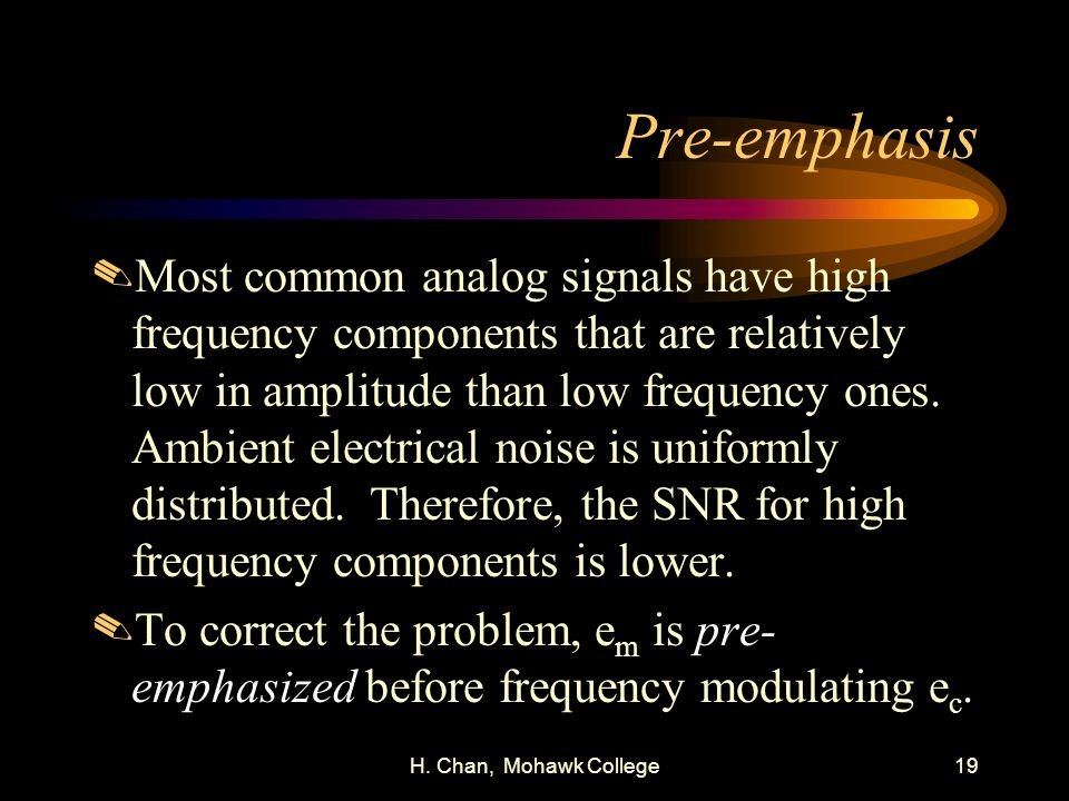 H. Chan, Mohawk College19 Pre-emphasis.Most common analog signals have high frequency components that are relatively low in amplitude than low frequen