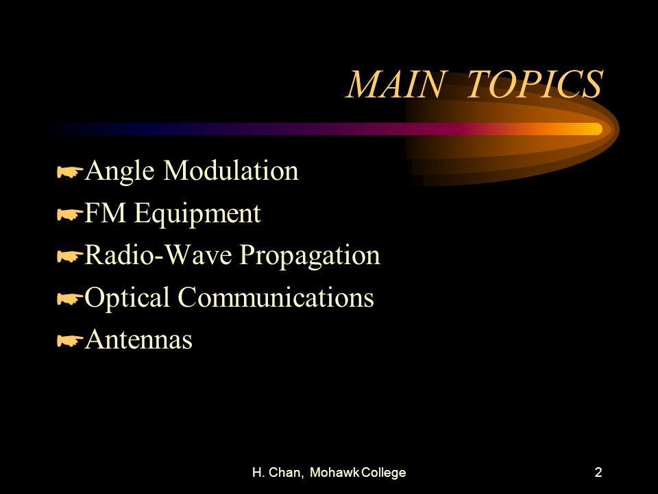 H. Chan, Mohawk College2 MAIN TOPICS *Angle Modulation *FM Equipment *Radio-Wave Propagation *Optical Communications *Antennas