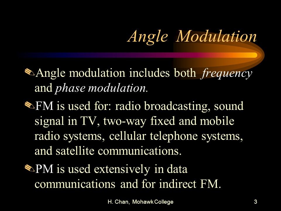 H. Chan, Mohawk College3 Angle Modulation.Angle modulation includes both frequency and phase modulation..FM is used for: radio broadcasting, sound sig