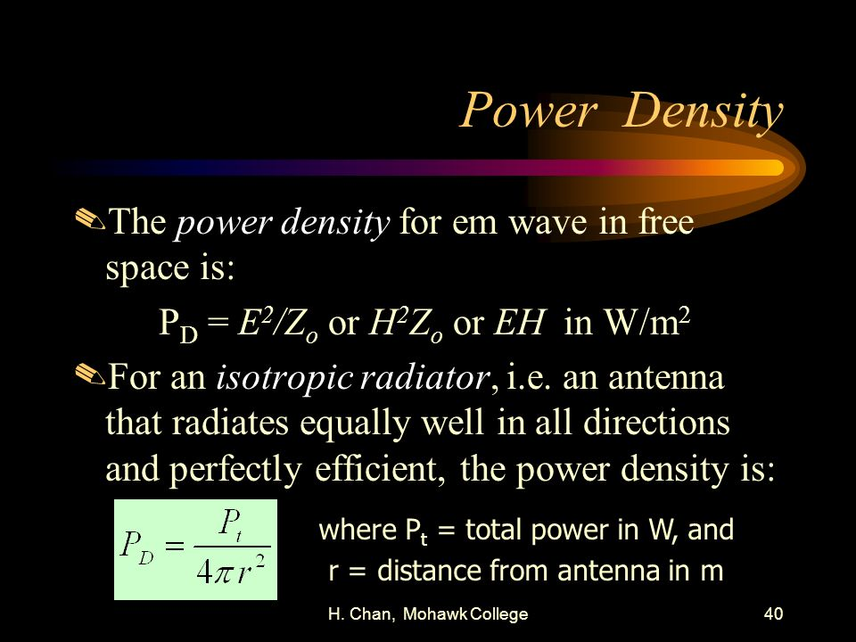 H. Chan, Mohawk College40 Power Density.The power density for em wave in free space is: P D = E 2 /Z o or H 2 Z o or EH in W/m 2.For an isotropic radi