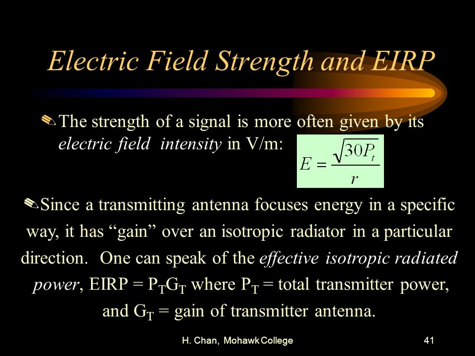 H. Chan, Mohawk College41 Electric Field Strength and EIRP.The strength of a signal is more often given by its electric field intensity in V/m:.Since