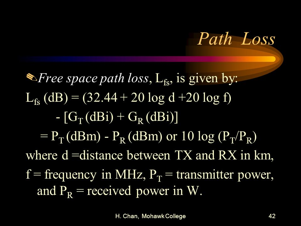 H. Chan, Mohawk College42 Path Loss.Free space path loss, L fs, is given by: L fs (dB) = (32.44 + 20 log d +20 log f) - [G T (dBi) + G R (dBi)] = P T