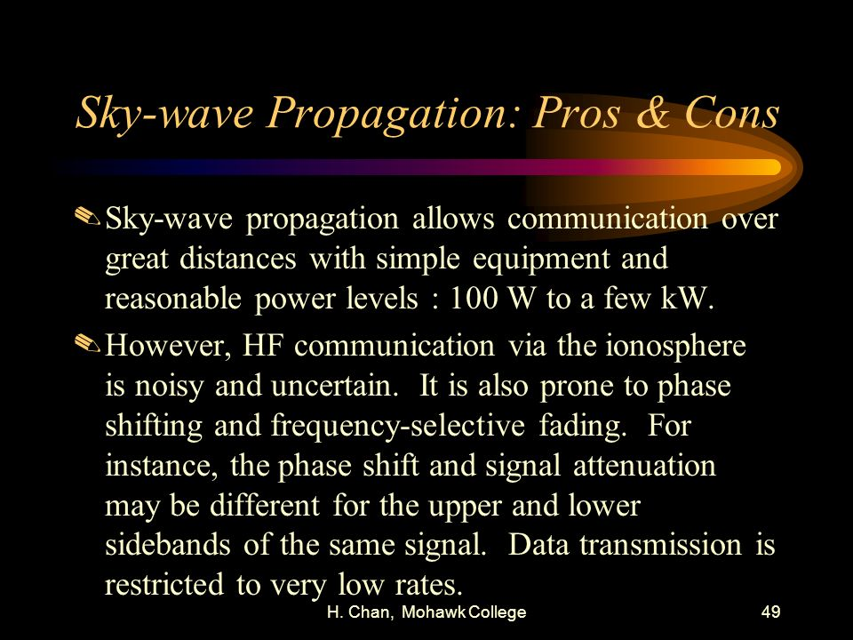 H. Chan, Mohawk College49 Sky-wave Propagation: Pros & Cons.Sky-wave propagation allows communication over great distances with simple equipment and r