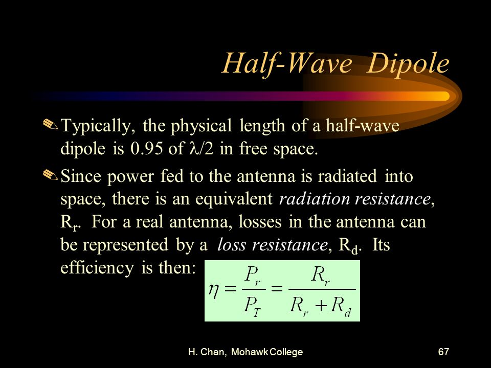 H. Chan, Mohawk College67 Half-Wave Dipole Typically, the physical length of a half-wave dipole is 0.95 of /2 in free space..Since power fed to the an