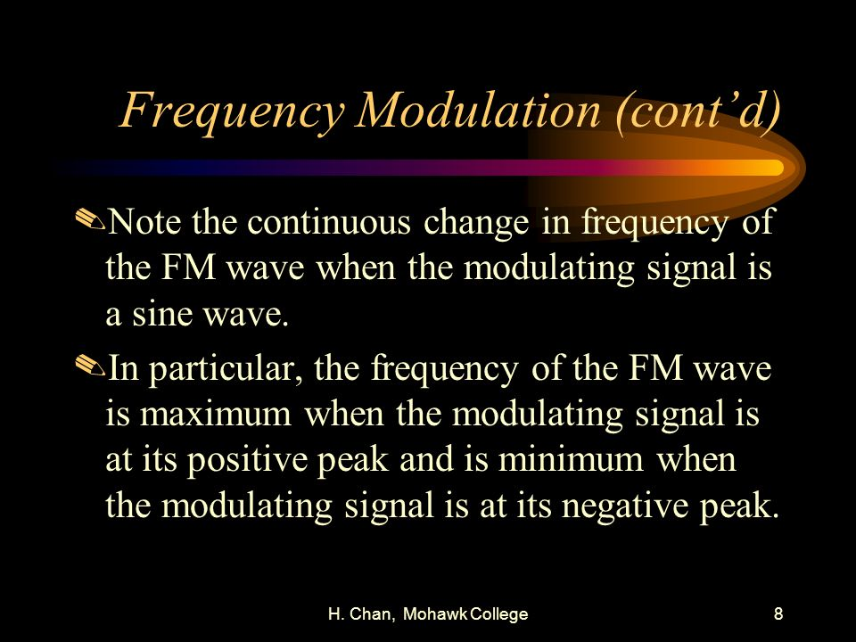 H. Chan, Mohawk College8 Frequency Modulation (contd).Note the continuous change in frequency of the FM wave when the modulating signal is a sine wave
