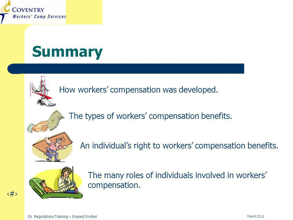18 CA Regulations Training – Injured Worker March 2010 Summary How workers compensation was developed.