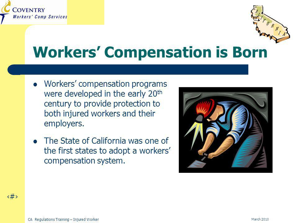 3 CA Regulations Training – Injured Worker March 2010 Workers Compensation is Born Workers compensation programs were developed in the early 20 th century to provide protection to both injured workers and their employers.