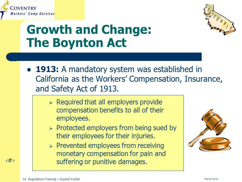 5 CA Regulations Training – Injured Worker March 2010 Growth and Change: The Boynton Act 1913: A mandatory system was established in California as the Workers Compensation, Insurance, and Safety Act of 1913.