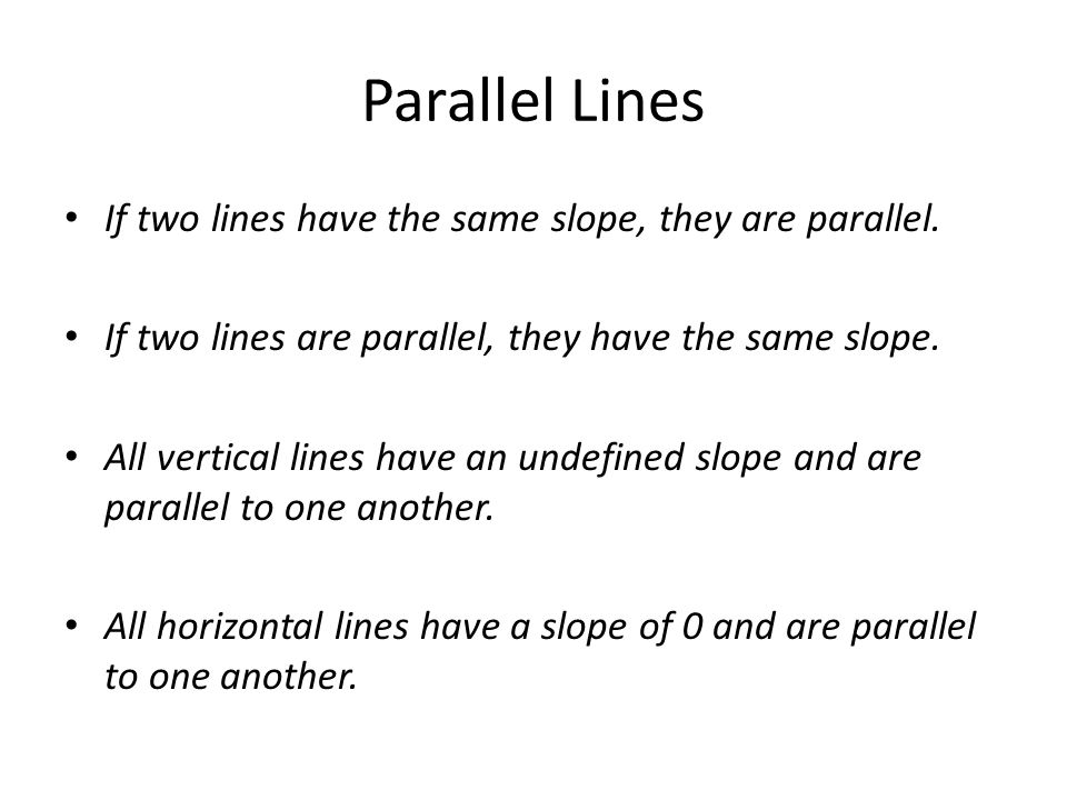 Parallel Lines If two lines have the same slope, they are parallel. If two lines are parallel, they have the same slope. All vertical lines have an un