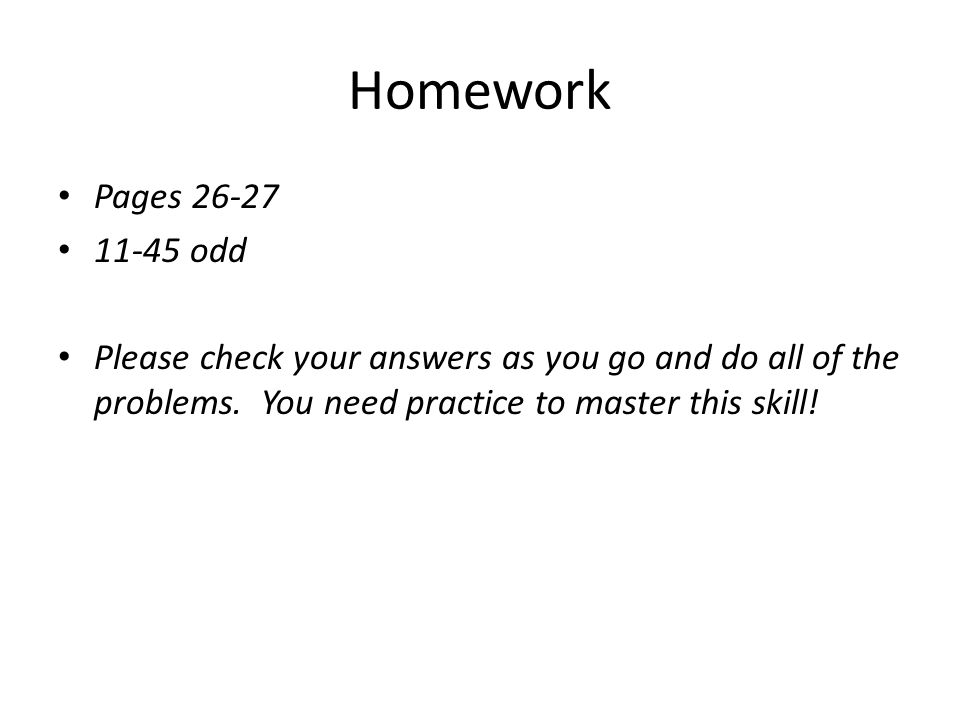 Homework Pages 26-27 11-45 odd Please check your answers as you go and do all of the problems. You need practice to master this skill!