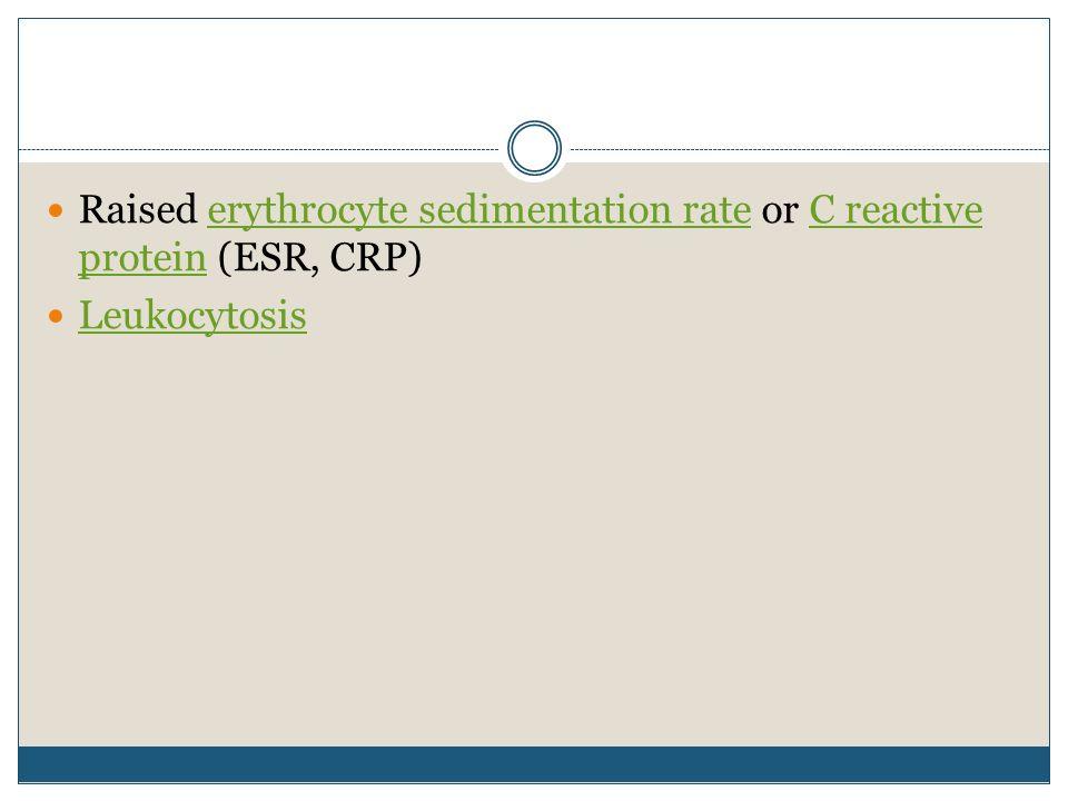 Raised erythrocyte sedimentation rate or C reactive protein (ESR, CRP)erythrocyte sedimentation rateC reactive protein Leukocytosis