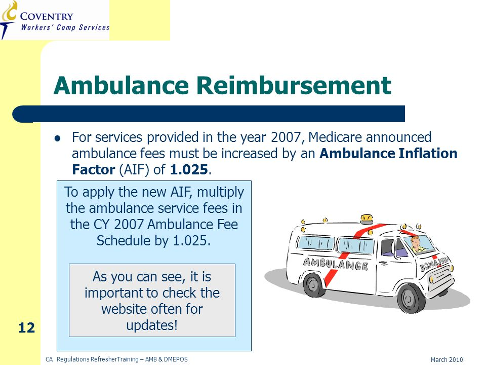 March 2010 CA Regulations RefresherTraining – AMB & DMEPOS 12 Ambulance Reimbursement For services provided in the year 2007, Medicare announced ambulance fees must be increased by an Ambulance Inflation Factor (AIF) of 1.025.