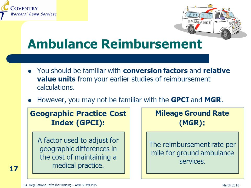 March 2010 CA Regulations RefresherTraining – AMB & DMEPOS 17 Ambulance Reimbursement You should be familiar with conversion factors and relative value units from your earlier studies of reimbursement calculations.