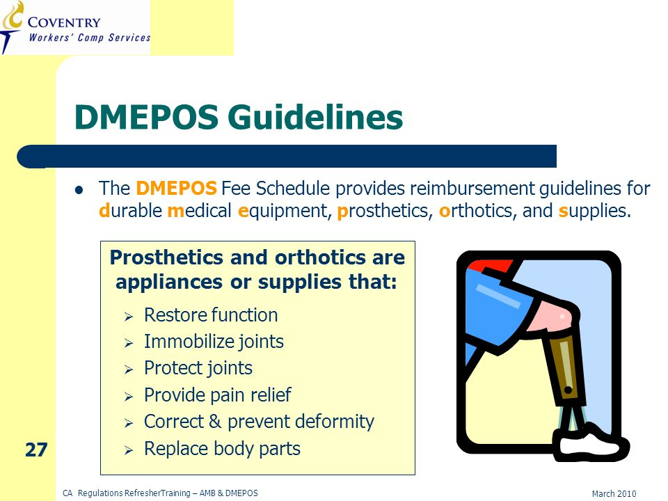 March 2010 CA Regulations RefresherTraining – AMB & DMEPOS 27 DMEPOS Guidelines The DMEPOS Fee Schedule provides reimbursement guidelines for durable medical equipment, prosthetics, orthotics, and supplies.