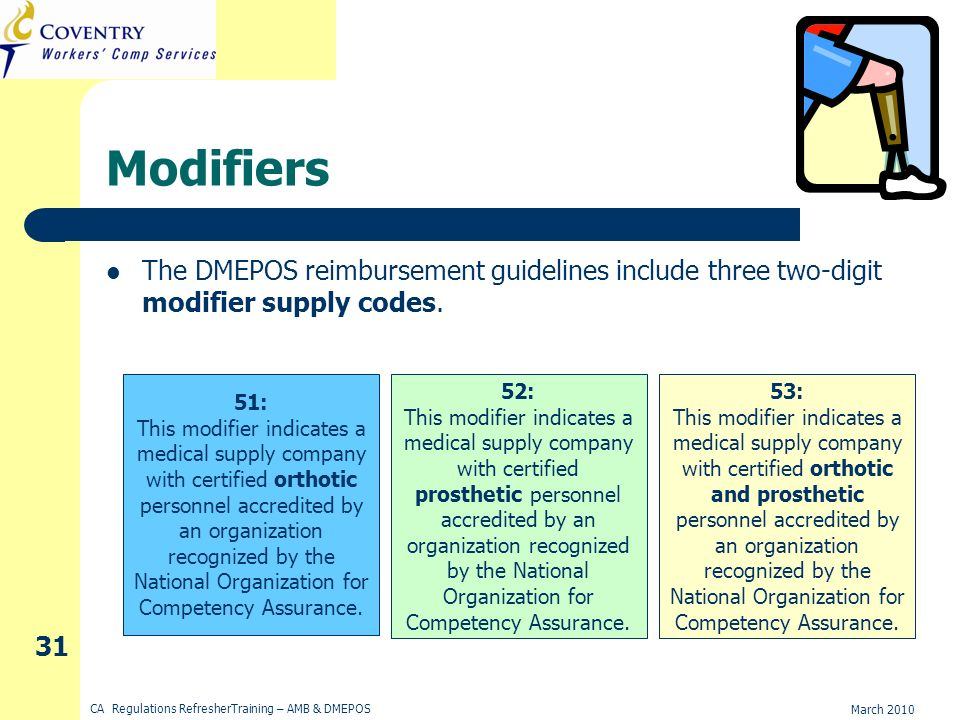 March 2010 CA Regulations RefresherTraining – AMB & DMEPOS 31 Modifiers The DMEPOS reimbursement guidelines include three two-digit modifier supply codes.
