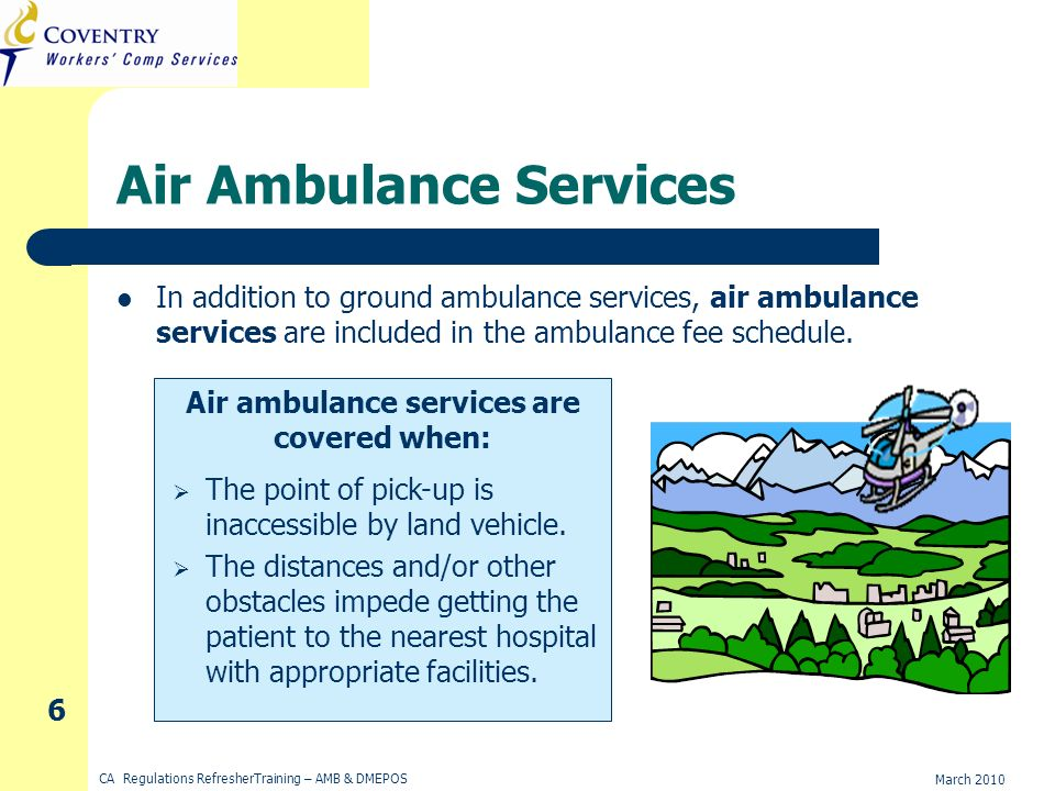 March 2010 CA Regulations RefresherTraining – AMB & DMEPOS 6 Air Ambulance Services In addition to ground ambulance services, air ambulance services are included in the ambulance fee schedule.