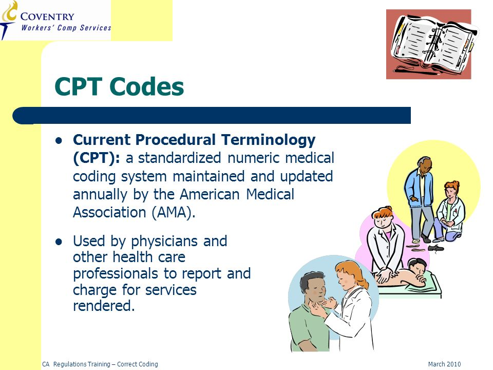 CA Regulations Training – Correct CodingMarch 2010 CPT Codes Current Procedural Terminology (CPT): a standardized numeric medical coding system mainta