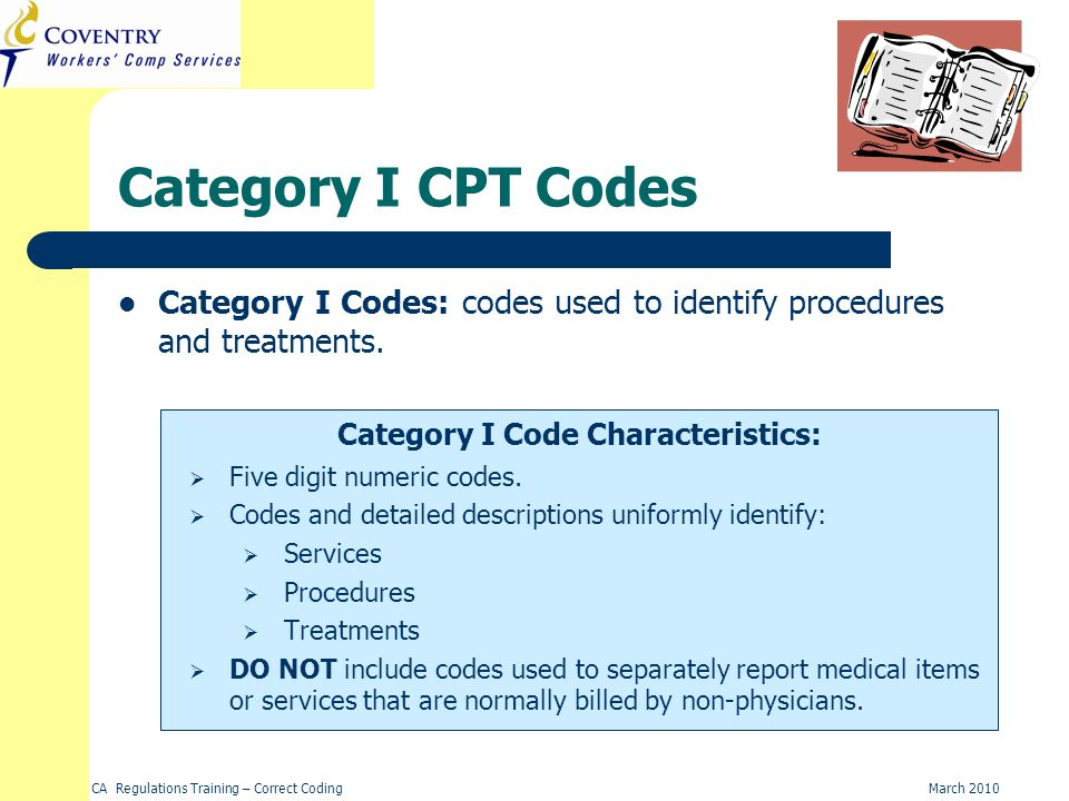 CA Regulations Training – Correct CodingMarch 2010 Category I CPT Codes Category I Code Characteristics: Category I Codes: codes used to identify proc