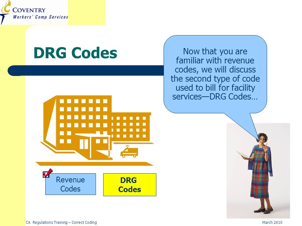 CA Regulations Training – Correct CodingMarch 2010 DRG Codes DRG Codes Revenue Codes Now that you are familiar with revenue codes, we will discuss the