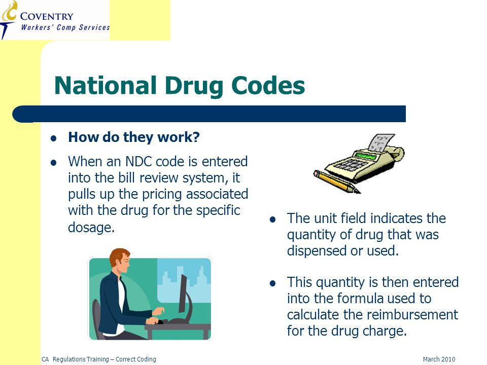 CA Regulations Training – Correct CodingMarch 2010 National Drug Codes How do they work? The unit field indicates the quantity of drug that was dispen
