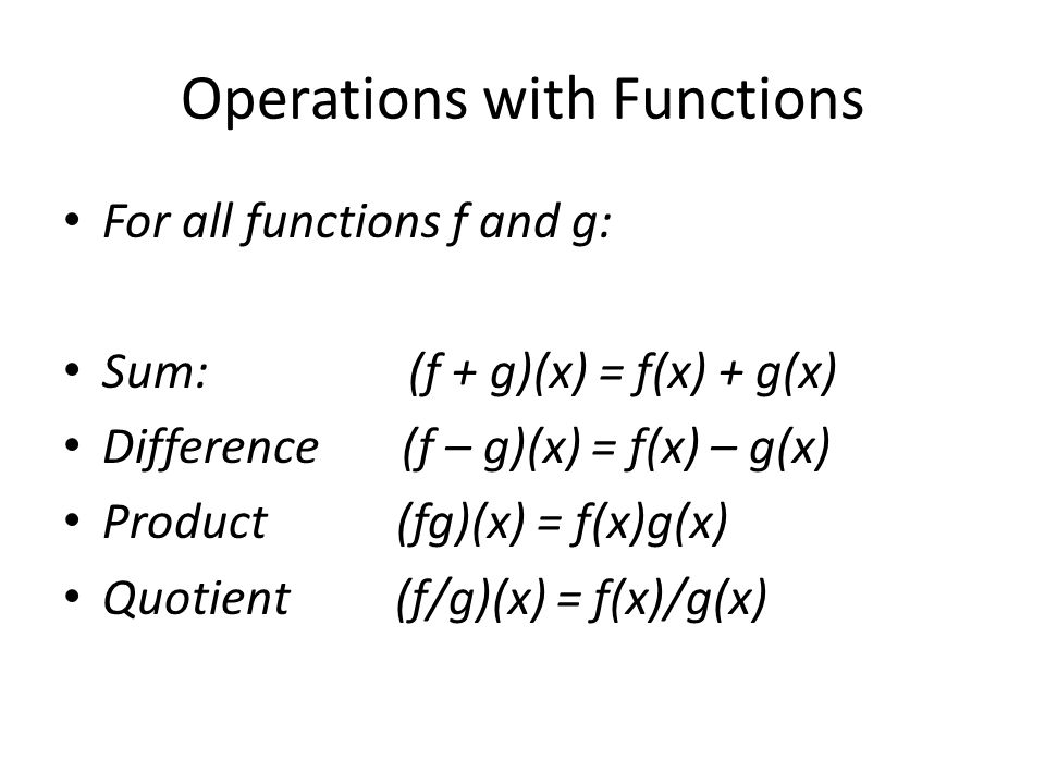 Operations with Functions For all functions f and g: Sum: (f + g)(x) = f(x) + g(x) Difference (f – g)(x) = f(x) – g(x) Product (fg)(x) = f(x)g(x) Quotient (f/g)(x) = f(x)/g(x)