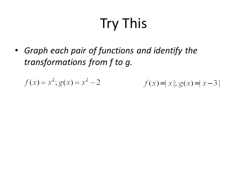 Try This Graph each pair of functions and identify the transformations from f to g.