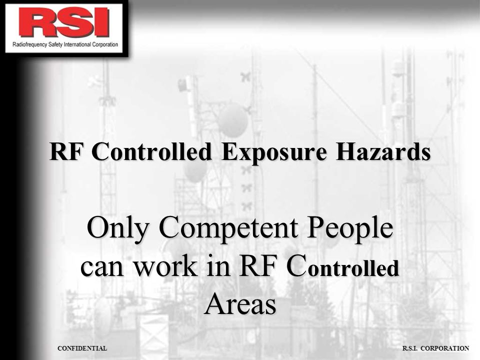 CONFIDENTIAL R.S.I. CORPORATION RF Controlled Exposure Hazards Only Competent People can work in RF C ontrolled Areas