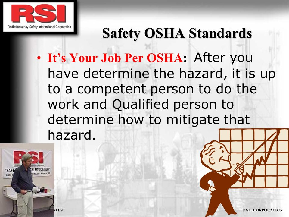CONFIDENTIAL R.S.I. CORPORATION Safety OSHA Standards Its Your Job Per OSHA: After you have determine the hazard, it is up to a competent person to do