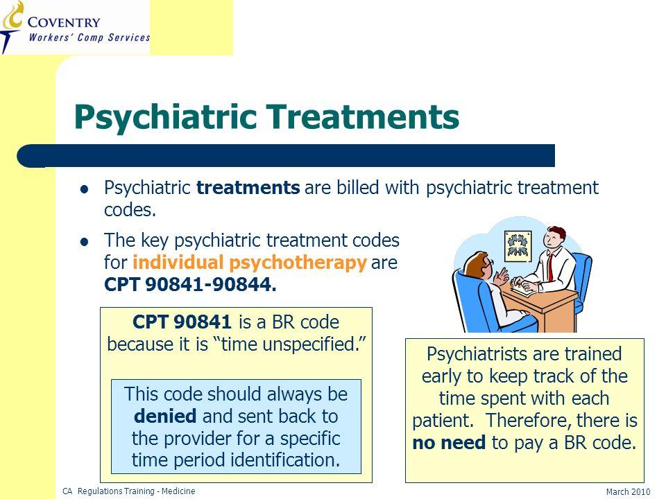 CA Regulations Training - Medicine March 2010 Psychiatric Treatments Psychiatric treatments are billed with psychiatric treatment codes. The key psych