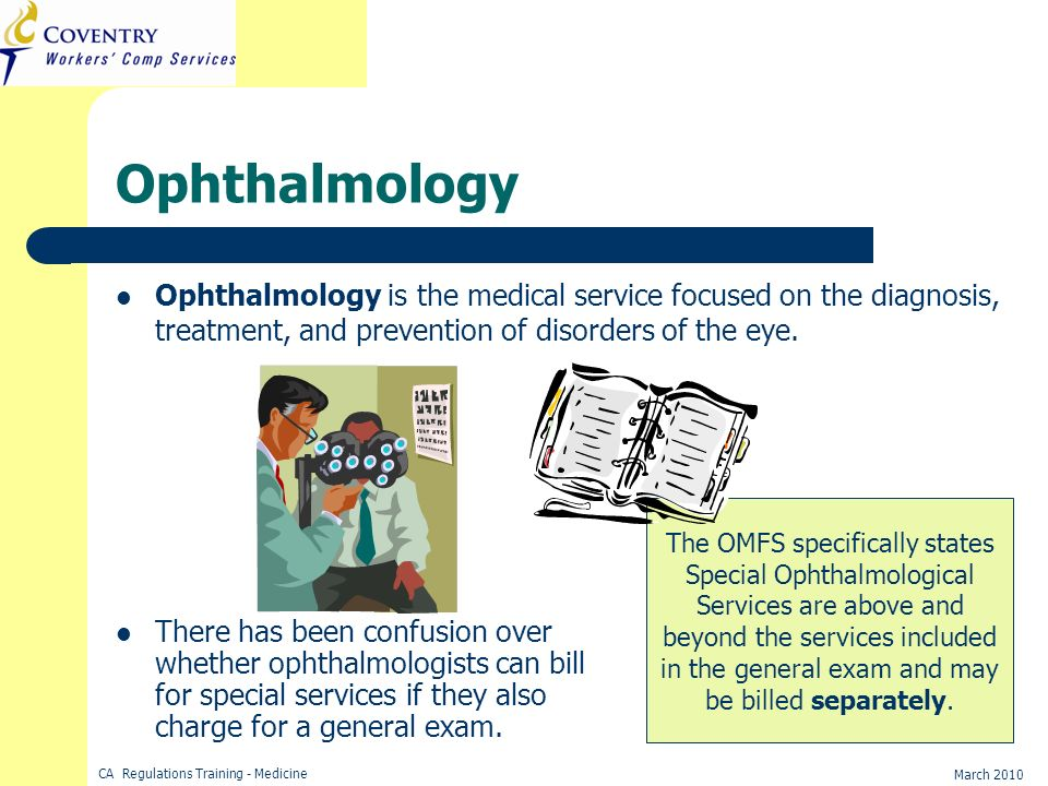 CA Regulations Training - Medicine March 2010 Ophthalmology Ophthalmology is the medical service focused on the diagnosis, treatment, and prevention o