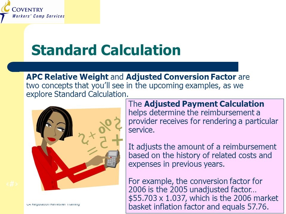 11 CA Regulation Refresher Training March 2010 Standard Calculation APC Relative Weight and Adjusted Conversion Factor are two concepts that youll see