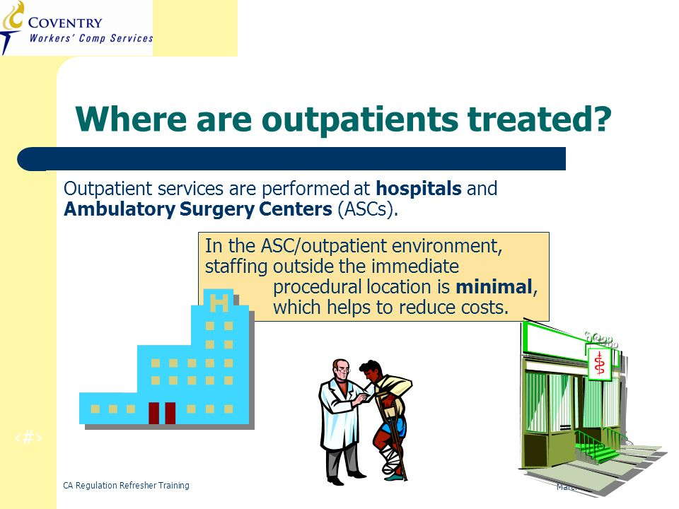 4 CA Regulation Refresher Training March 2010 Where are outpatients treated? Outpatient services are performed at hospitals and Ambulatory Surgery Cen