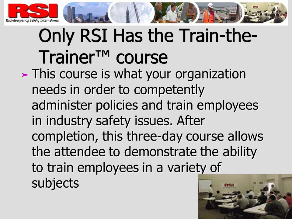 Only RSI Has the Train-the- Trainer course ä This course is what your organization needs in order to competently administer policies and train employees in industry safety issues.