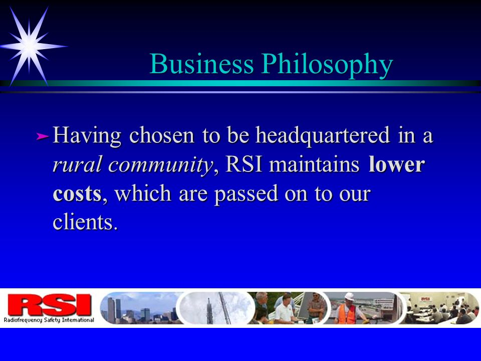 Business Philosophy ä Having chosen to be headquartered in a rural community, RSI maintains lower costs, which are passed on to our clients.