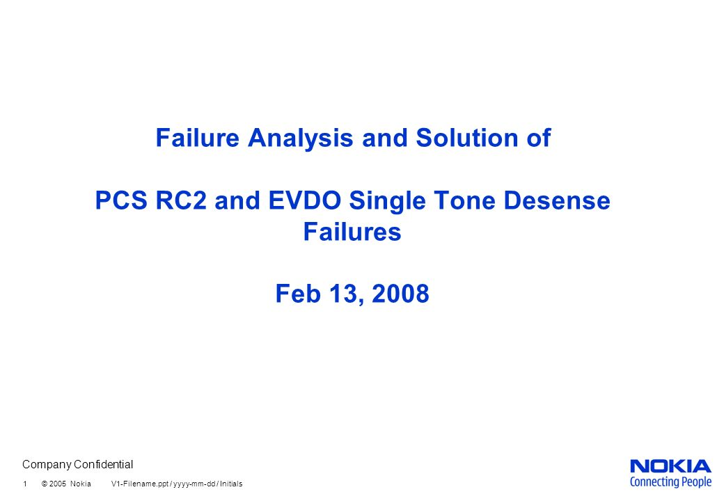 Company Confidential 1 © 2005 Nokia V1-Filename.ppt / yyyy-mm-dd / Initials Failure Analysis and Solution of PCS RC2 and EVDO Single Tone Desense Failures Feb 13, 2008