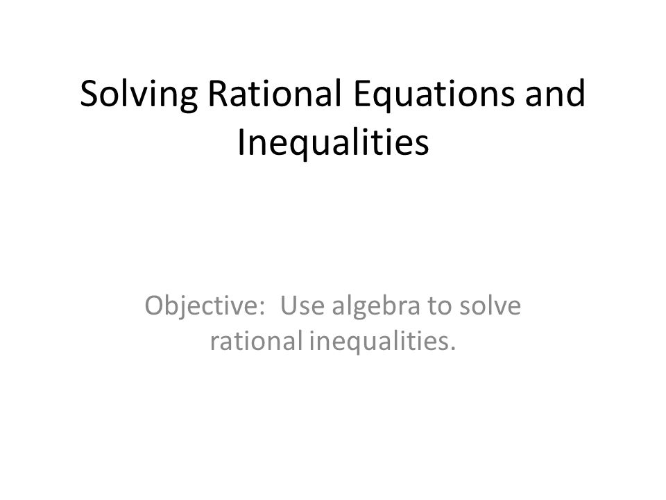 Solving Rational Equations and Inequalities Objective: Use algebra to solve rational inequalities.