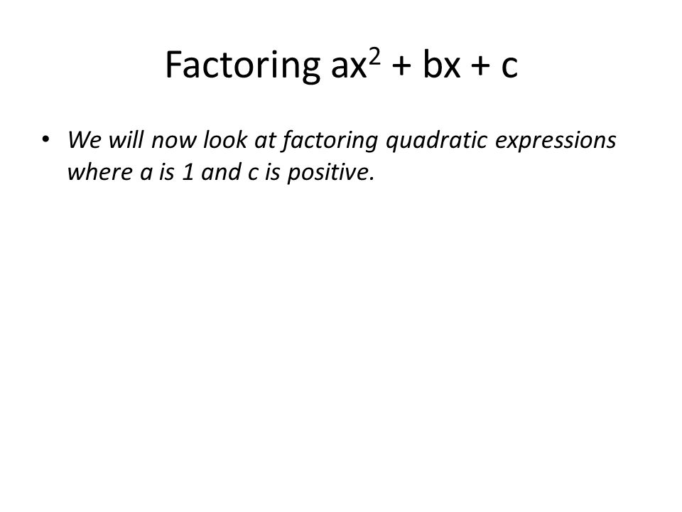 Factoring ax 2 + bx + c We will now look at factoring quadratic expressions where a is 1 and c is positive.