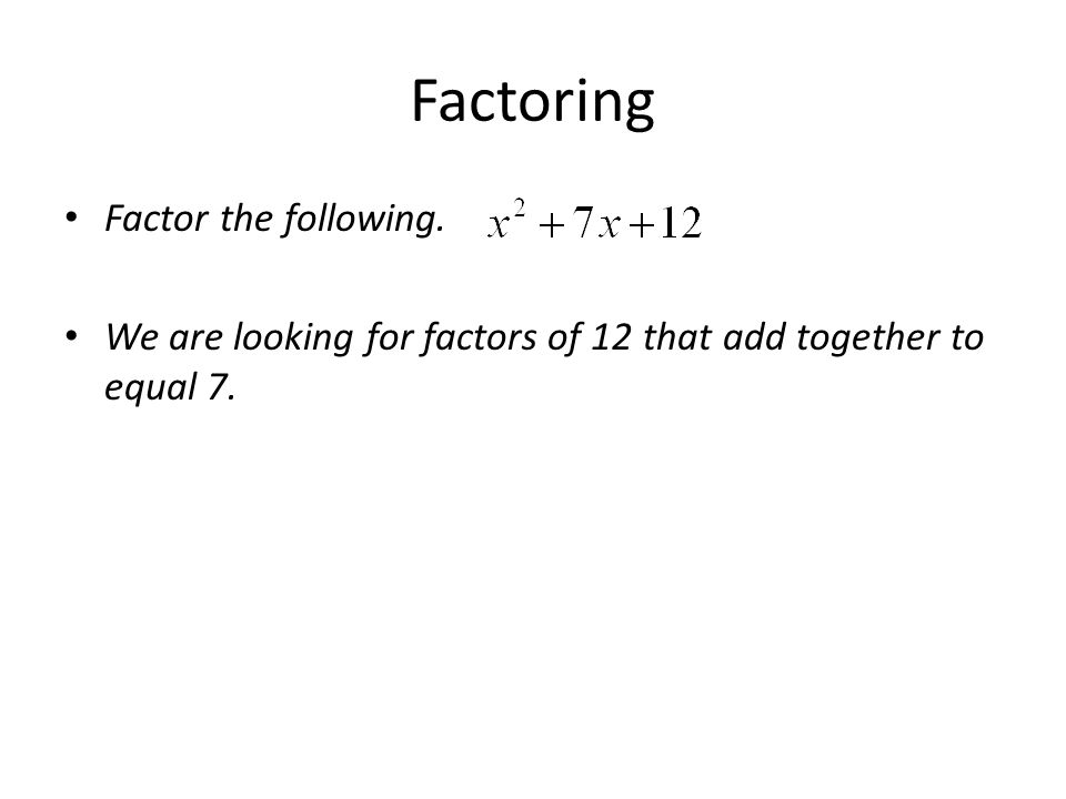 Factoring Factor the following. We are looking for factors of 12 that add together to equal 7.