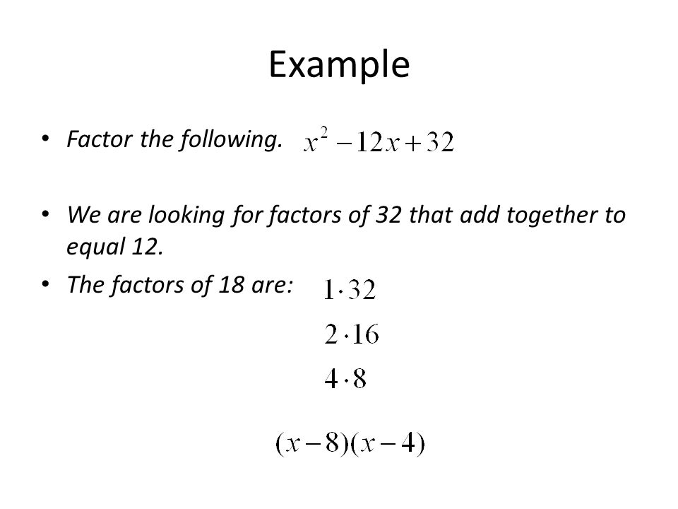 Example Factor the following. We are looking for factors of 32 that add together to equal 12. The factors of 18 are: