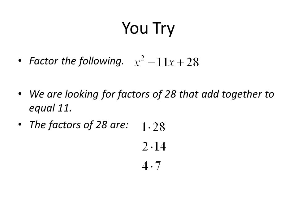 You Try Factor the following. We are looking for factors of 28 that add together to equal 11. The factors of 28 are: