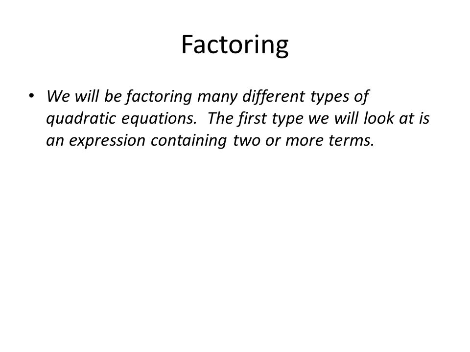 Factoring We will be factoring many different types of quadratic equations. The first type we will look at is an expression containing two or more ter