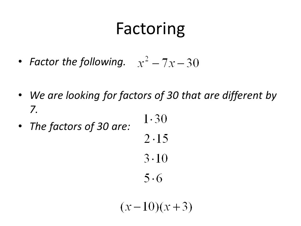 Factoring Factor the following. We are looking for factors of 30 that are different by 7. The factors of 30 are: