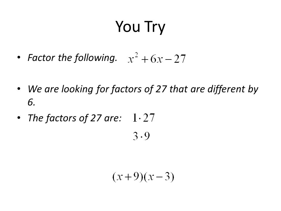 You Try Factor the following. We are looking for factors of 27 that are different by 6. The factors of 27 are: