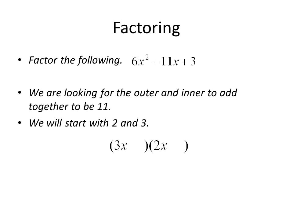 Factoring Factor the following. We are looking for the outer and inner to add together to be 11. We will start with 2 and 3.