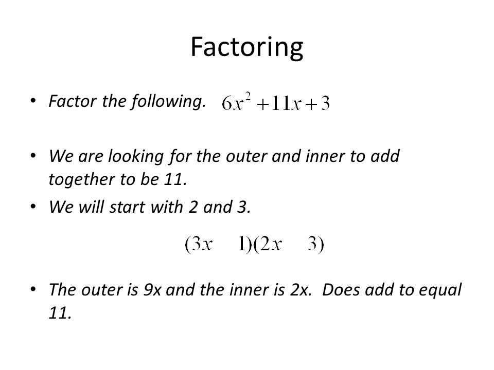 Factoring Factor the following. We are looking for the outer and inner to add together to be 11. We will start with 2 and 3. The outer is 9x and the i