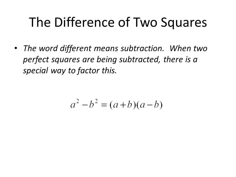The Difference of Two Squares The word different means subtraction. When two perfect squares are being subtracted, there is a special way to factor th